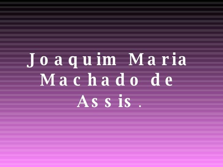 Joaquim Maria Machado de Assis .