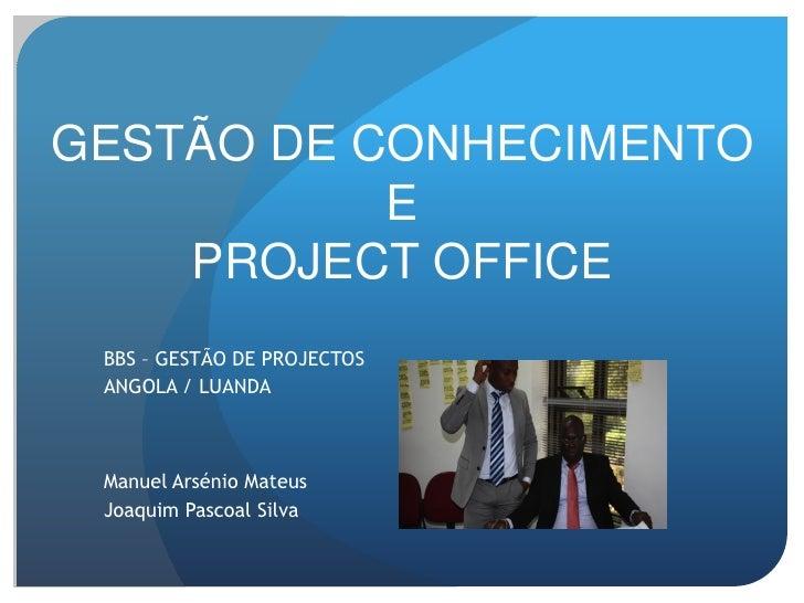 GESTÃO DE CONHECIMENTO           E    PROJECT OFFICE BBS – GESTÃO DE PROJECTOS ANGOLA / LUANDA Manuel Arsénio Mateus Joaqu...