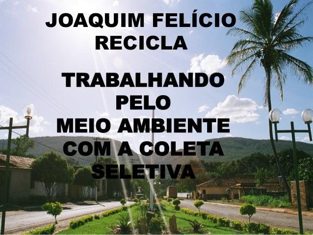 JOAQUIM FELÍCIO RECICLA TRABALHANDO PELO MEIO AMBIENTE COM A COLETA SELETIVA
