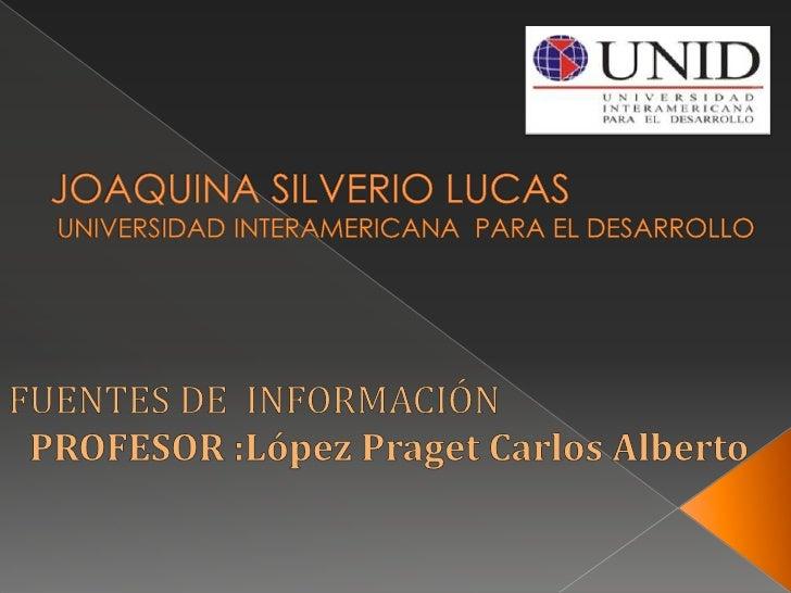 JOAQUINA SILVERIO LUCASUNIVERSIDAD INTERAMERICANA  PARA EL DESARROLLO <br />FUENTES DE  INFORMACIÓN<br />PROFESOR :López P...