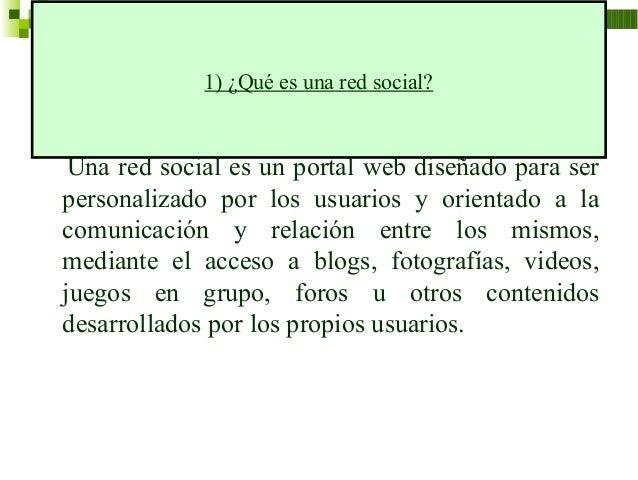 1) ¿Qué es una red social? Una red social es un portal web diseñado para serpersonalizado por los usuarios y orientado a l...