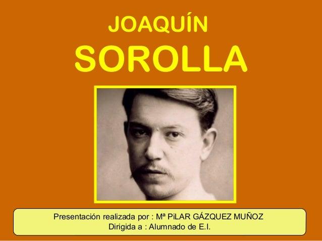 JOAQUÍN    SOROLLAPresentación realizada por : Mª PiLAR GÁZQUEZ MUÑOZ               Dirigida a : Alumnado de E.I.