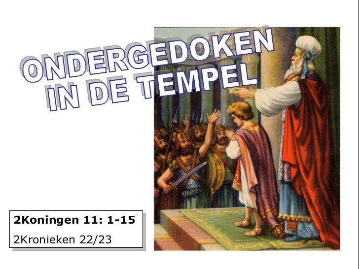 zzz ONDERGEDOKEN IN DE TEMPEL 2Koningen 11: 1-15 2Kronieken 22/23