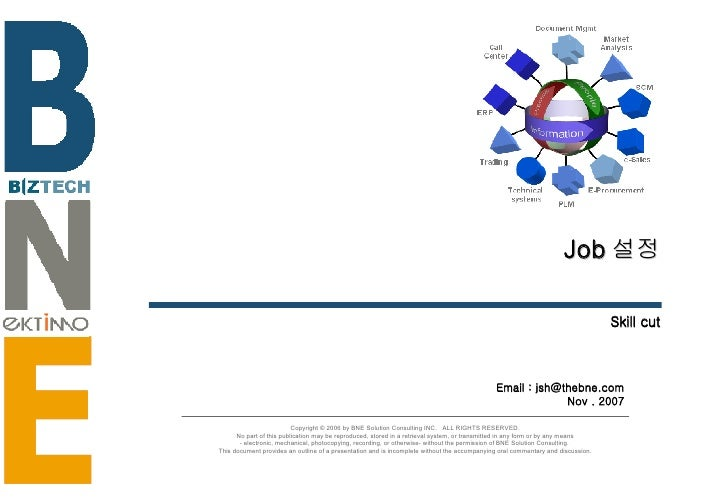 Job 설정 Skill cut Email : jsh@thebne.com Nov . 2007 Copyright © 2006 by BNE Solution Consulting INC.  ALL RIGHTS RESERVED. ...