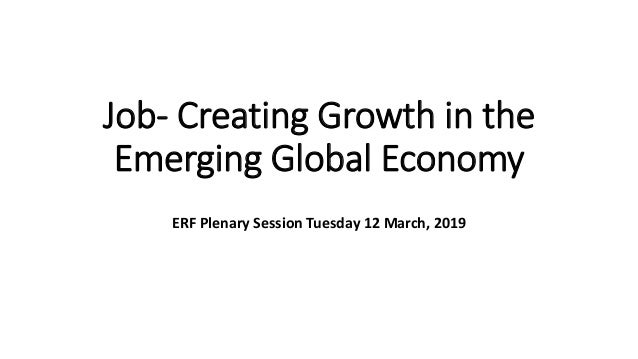 Job- Creating Growth in the Emerging Global Economy ERF Plenary Session Tuesday 12 March, 2019