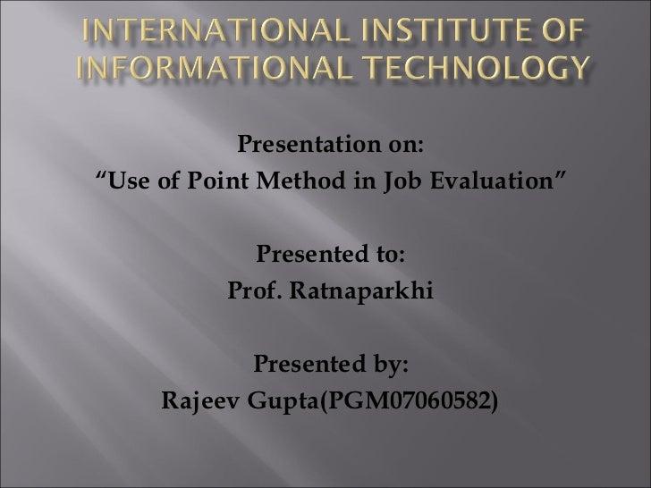 "Presentation on: "" Use of Point Method in Job Evaluation"" Presented to: Prof. Ratnaparkhi Presented by: Rajeev Gupta(PGM07..."