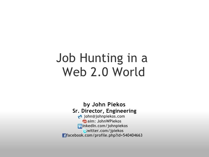 Job Hunting in a   Web 2.0 World by John Piekos Sr. Director, Engineering [email_address] aim: JohnWPiekos linkedIn.com/jo...