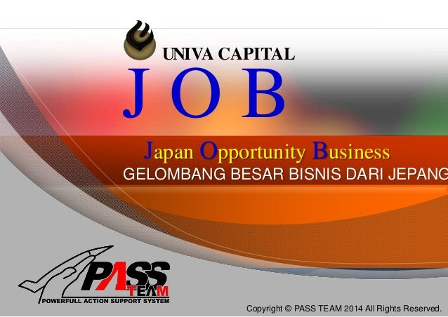 UNIVA CAPITAL Japan Opportunity Business J O B Copyright © PASS TEAM 2014 All Rights Reserved. GELOMBANG BESAR BISNIS DARI...