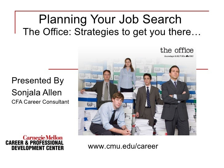 Planning Your Job Search  The Office: Strategies to get you there… Presented By Sonjala Allen CFA Career Consultant www.cm...