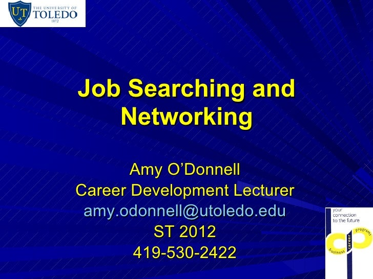 Job Searching and Networking Amy O'Donnell Career Development Lecturer [email_address] ST 2012 419-530-2422