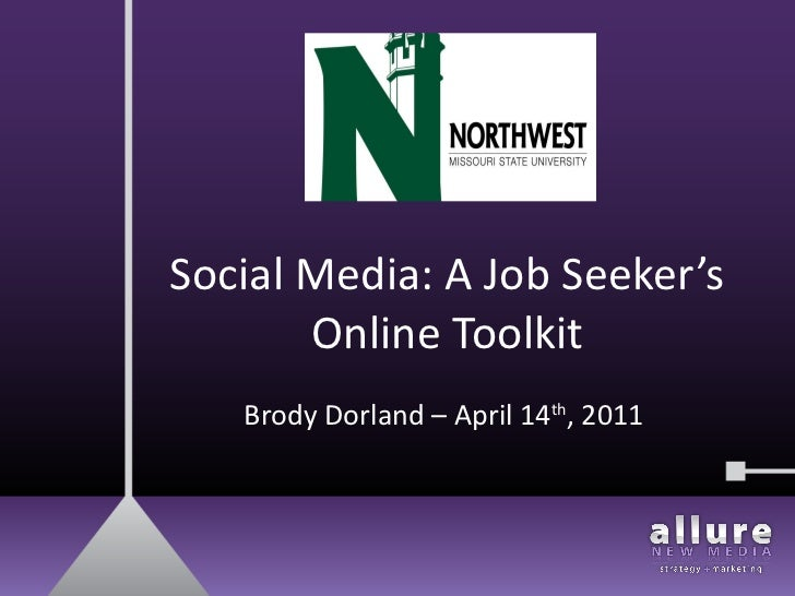 Social Media: A Job Seeker's Online Toolkit Brody Dorland – April 14 th , 2011