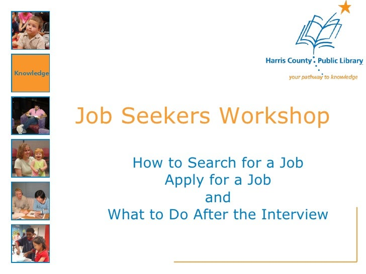 Job Seekers Workshop How to Search for a Job Apply for a Job and What to Do After the Interview