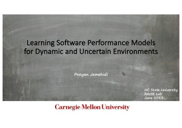 LearningSoftwarePerformanceModels forDynamicandUncertainEnvironments Pooyan Jamshidi NC State University RAISE Lab ...