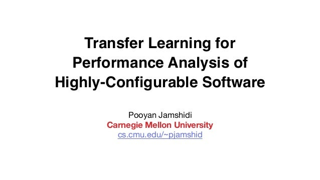 Transfer Learning for Performance Analysis of Highly-Configurable Software Pooyan Jamshidi  Carnegie Mellon University cs.c...