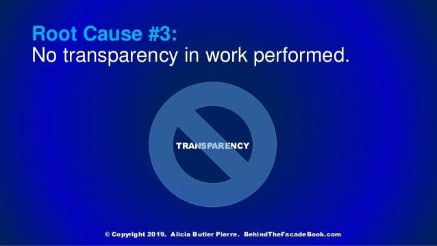 TRANSPARENCY © Copyright 2019. Alicia Butler Pierre. BehindTheFacadeBook.com Root Cause #3: No transparency in work perfor...
