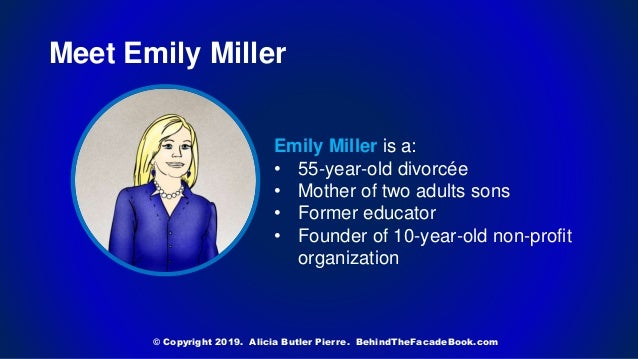 Meet Emily Miller Emily Miller is a: • 55-year-old divorcée • Mother of two adults sons • Former educator • Founder of 10-...