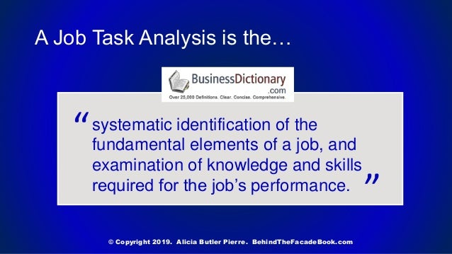 A Job Task Analysis is the… systematic identification of the fundamental elements of a job, and examination of knowledge a...