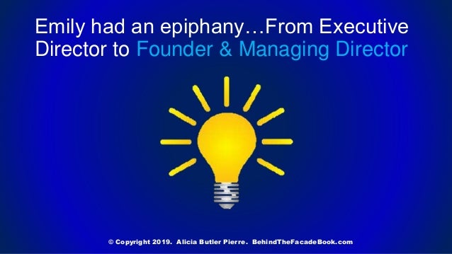 Emily had an epiphany…From Executive Director to Founder & Managing Director © Copyright 2019. Alicia Butler Pierre. Behin...