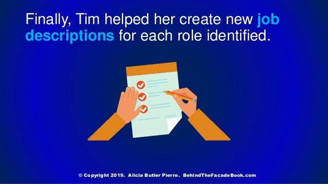Finally, Tim helped her create new job descriptions for each role identified. © Copyright 2019. Alicia Butler Pierre. Behi...