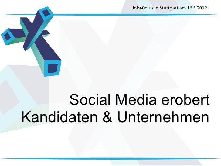 Job40plus in Stuttgart am 16.5.2012      Social Media erobertKandidaten & Unternehmen