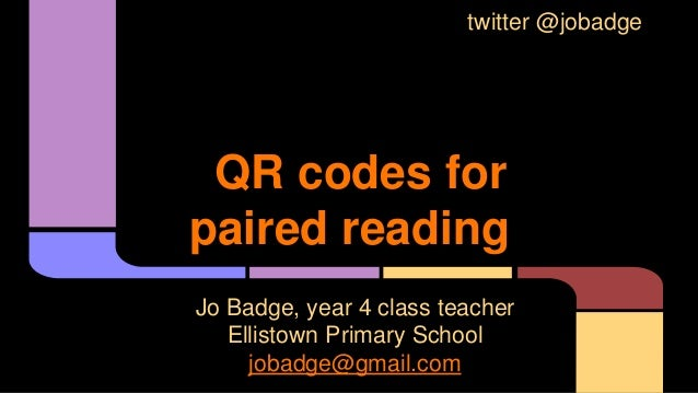 QR codes for paired reading Jo Badge, year 4 class teacher Ellistown Primary School jobadge@gmail.com twitter @jobadge