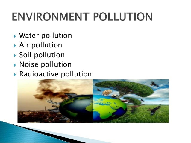 air water soil noise pollution Air pollution air pollution is the introduction of chemicals, particulate matter, or biological materials that cause harm or discomfort to humans or other living organisms, or damages the natural environment into the atmosphere.