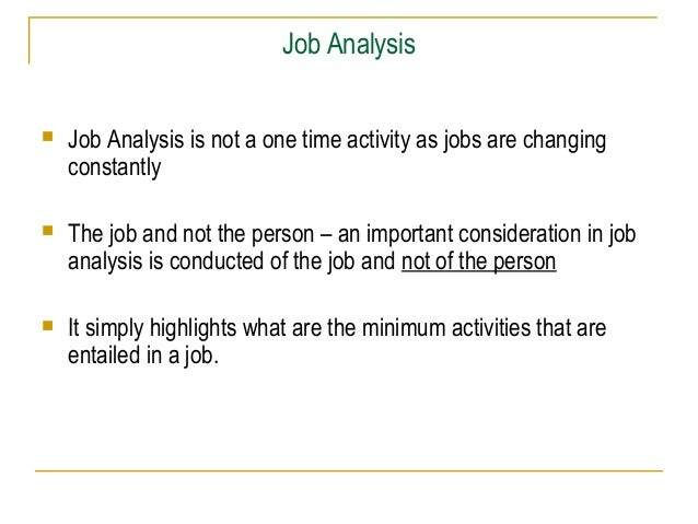 Job Analysis   Job Analysis is not a one time activity as jobs are changing    constantly   The job and not the person –...