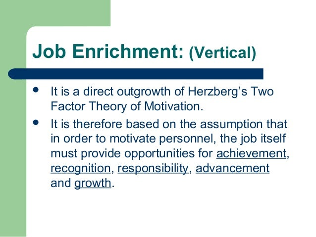 motivation theory of job enrichment essay Herzberg argued that job enrichment (through motivators) should be a central element in any policy of motivation according to herzberg, enriched jobs should contain a range of tasks and challenges at dif.