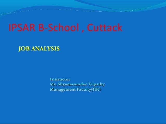 IPSAR B-School , Cuttack JOB ANALYSIS InstructorInstructor Mr. Shyamasundar TripathyMr. Shyamasundar Tripathy Management F...