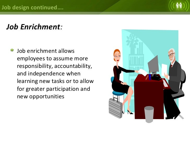 examples of job enlargement About a core job in order to relieve problems arising from certain tasks, like  extreme repetition or extreme accuracy required, and closeness of work for  example.