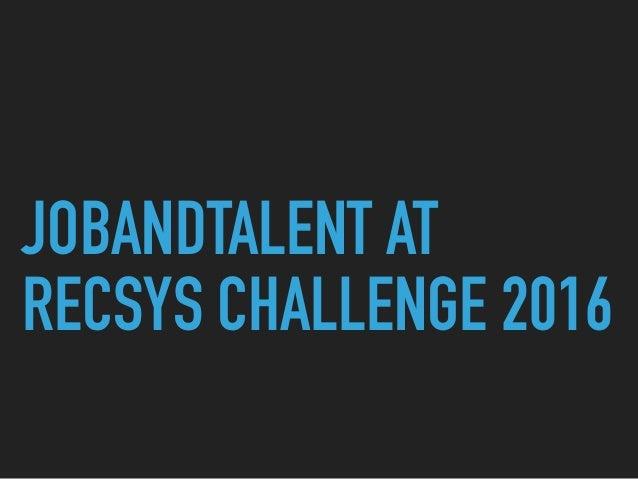 JOBANDTALENT AT RECSYS CHALLENGE 2016