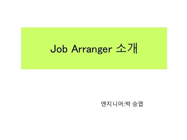 Job Arranger 소개 엔지니어:박 승엽