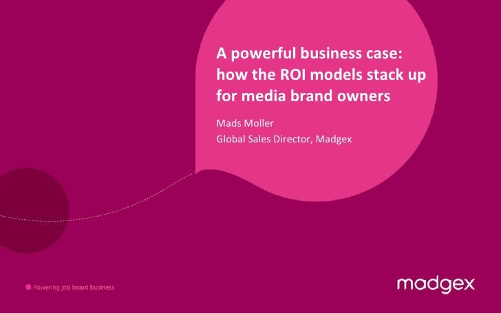 A powerful business case: how the ROI models stack up for media brand owners Mads Moller Global Sales Director, Madgex