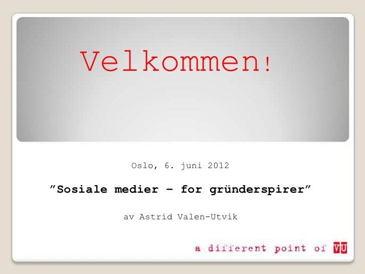 """Velkommen!           Oslo, 6. juni 2012""""Sosiale medier – for gründerspirer""""          av Astrid Valen-Utvik"""