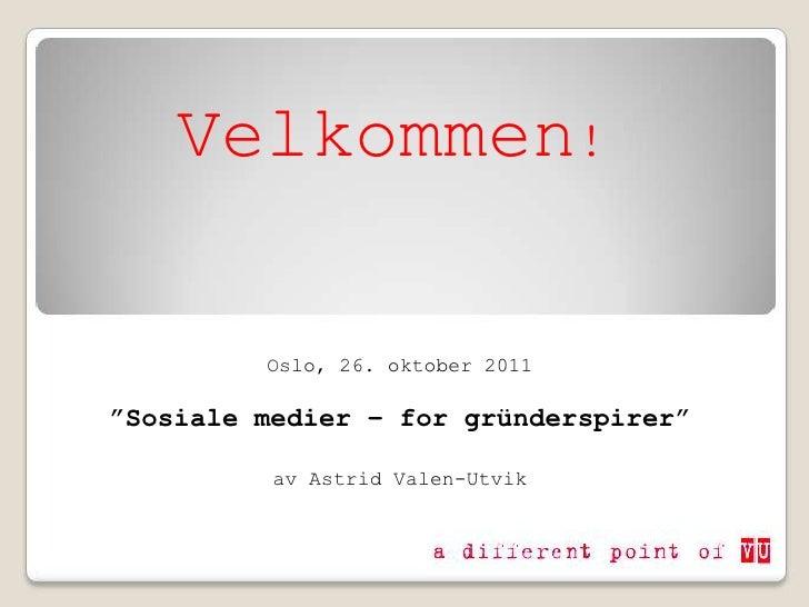 """Velkommen!         Oslo, 26. oktober 2011""""Sosiale medier – for gründerspirer""""          av Astrid Valen-Utvik"""