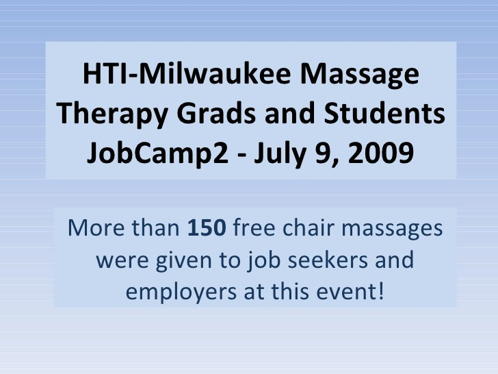 HTI-Milwaukee Massage Therapy Grads and Students JobCamp2 - July 9, 2009 More than  150  free chair massages were given to...