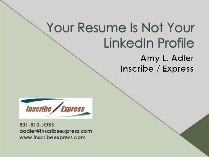 Your Resume Is Not Your LinkedIn Profile<br />Amy L. Adler<br />Inscribe / Express<br />801-810-JOBS<br />aadler@inscribee...