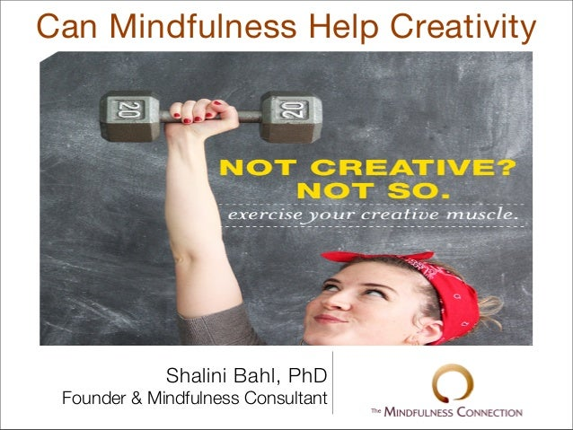 Can Mindfulness Help CreativityShalini Bahl, PhDFounder & Mindfulness Consultant