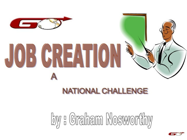 A solution to the Job Creation goal          Current Situation• In today's world of globalization and  technology, it has ...