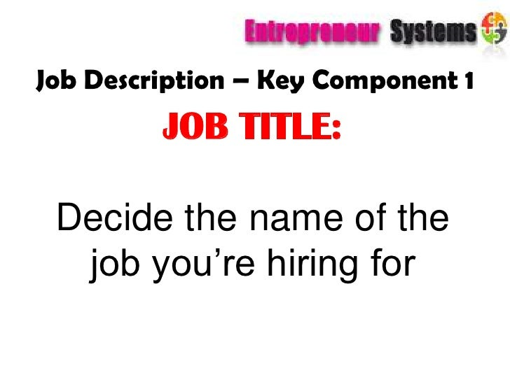 Job Description – Key Component 1<br />JOB TITLE: <br />Decide the name of the job you're hiring for<br />