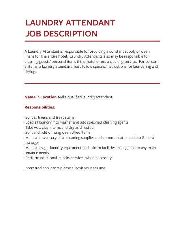 laundry attendant job description Attendant job description what do attendants do attendants have an eye for detail and service with a smile attendants work in specific areas in a company to keep it clean, stocked, and keep the customers happy they provide service for customers and make sure that each experience.
