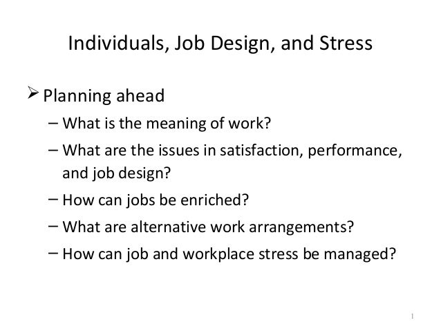 Individuals, Job Design, and StressPlanning ahead– What is the meaning of work?– What are the issues in satisfaction, per...