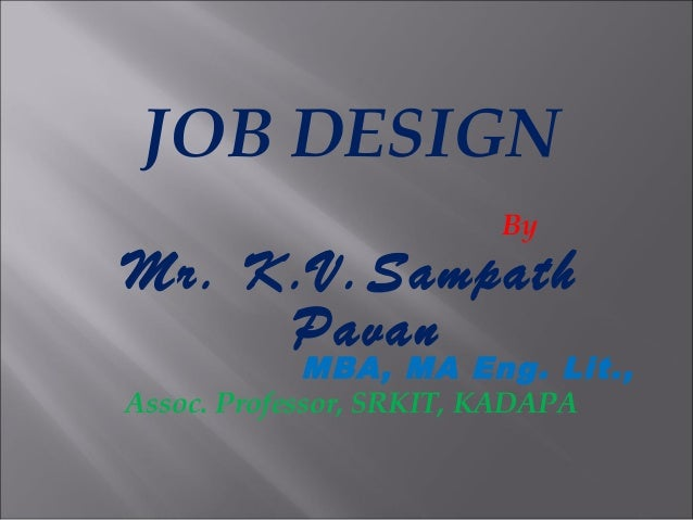 JOB DESIGN By Mr. K.V.Sampath Pavan MBA, MA Eng. Lit., Assoc. Professor, SRKIT, KADAPA