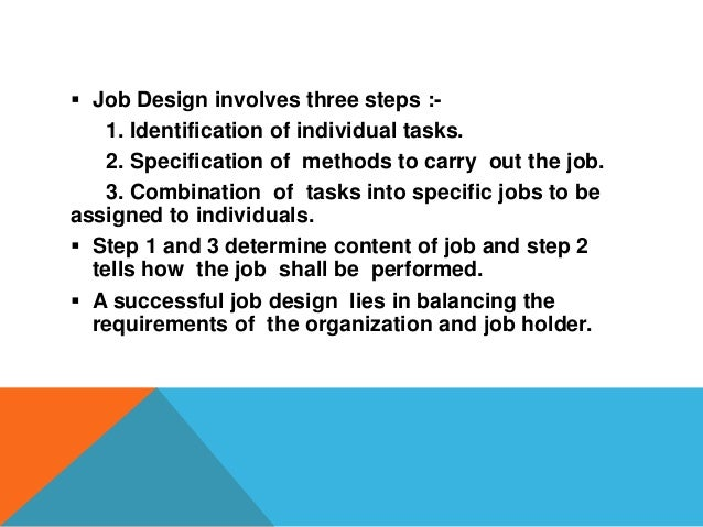 factors affecting job design Job design primarily focuses in on designing the process of transformation of inputs into outputs and considers the human and organizational factors job re-design.