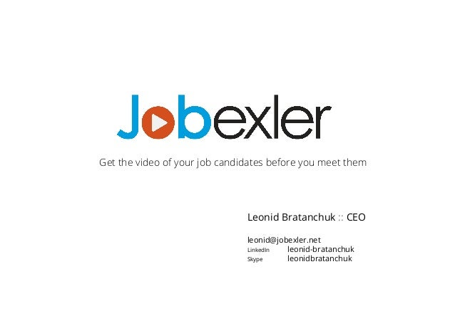 Get the video of your job candidates before you meet them  Leonid Bratanchuk :: CEO  leonid@jobexler.net  LinkedIn leonid-...