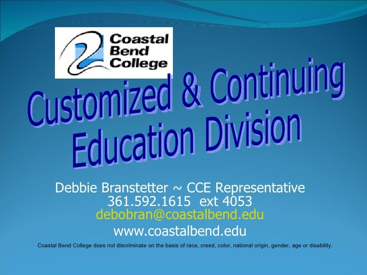 Debbie Branstetter ~ CCE Representative 361.592.1615  ext 4053 [email_address] www.coastalbend.edu Customized & Continuing...