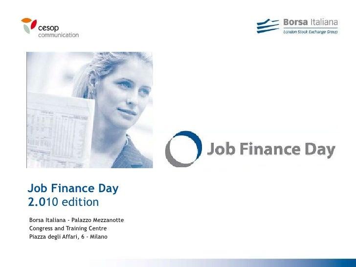 Job Finance Day 2.0 10 edition Borsa Italiana - Palazzo Mezzanotte Congress and Training Centre Piazza degli Affari, 6 - M...