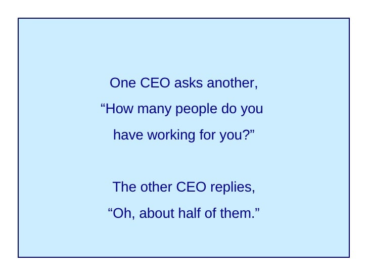 """One CEO asks another, """" How many people do you  have working for you?"""" The other CEO replies, """" Oh, about half of them."""""""