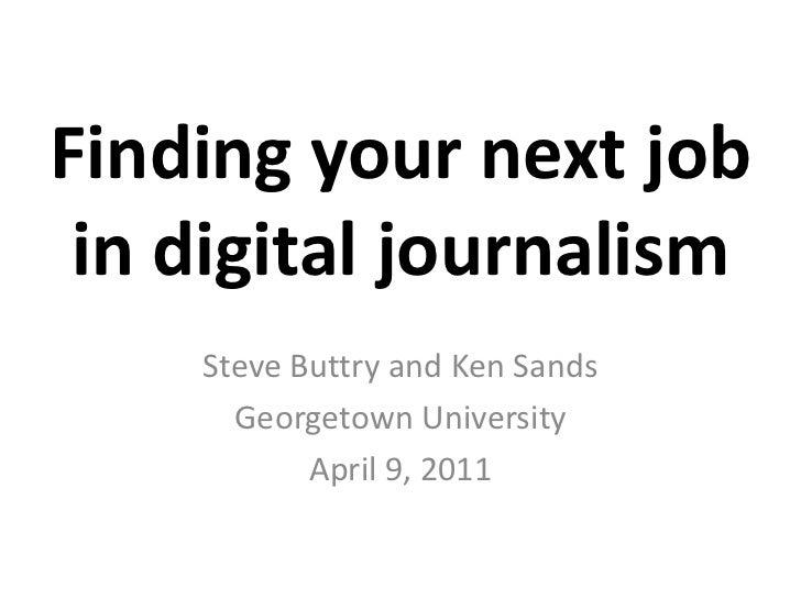 Finding your next job in digital journalism<br />Steve Buttry and Ken Sands<br />Georgetown University<br />April 9, 2011<...