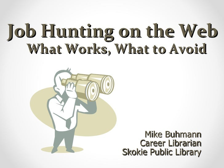 Job Hunting on the Web     What Works, What to Avoid Mike Buhmann Career Librarian Skokie Public Library